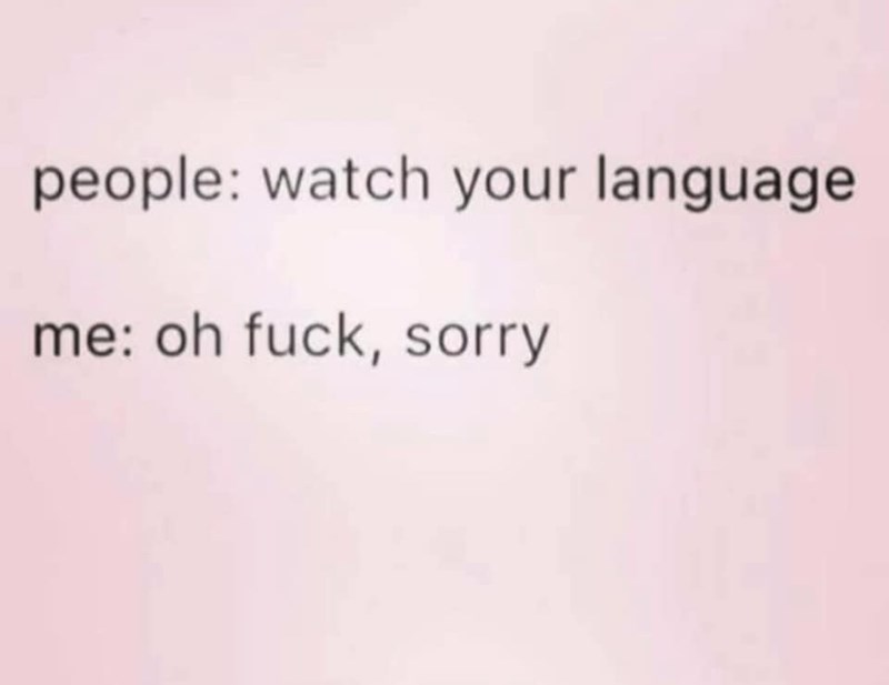 Text - people: watch your language me: oh fuck, sorry