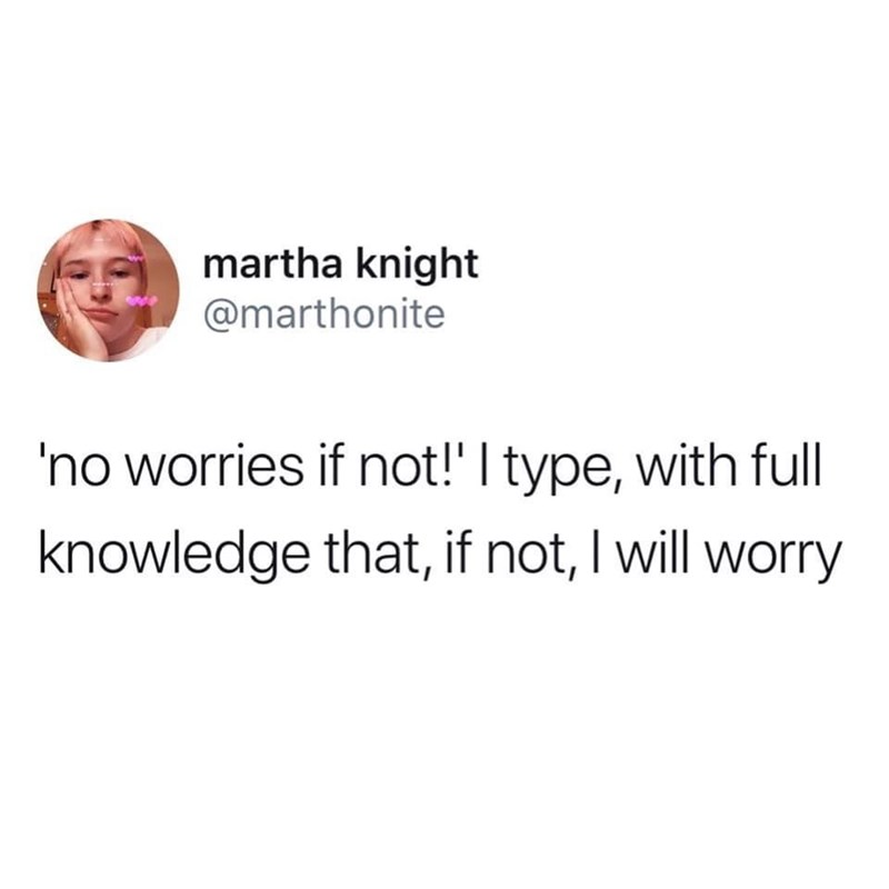 Text - martha knight @marthonite 'no worries if not!' I type, with full knowledge that, if not, I will worry