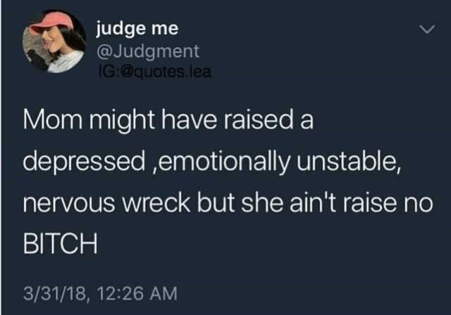 Text - judge me @Judgment IG:@quotes.lea Mom might have raised a depressed,emotionally unstable, nervous wreck but she ain't raise no BITCH 3/31/18, 12:26 AM