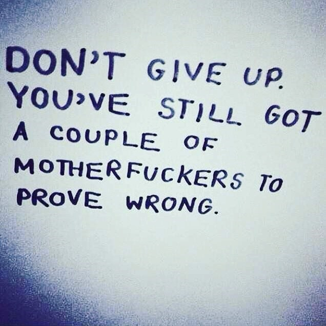 Text - DON'T GIVE UP. YOU'VE STI LL GOT A COUPLE OF MOTHERFUKERS To PROVE WRONG