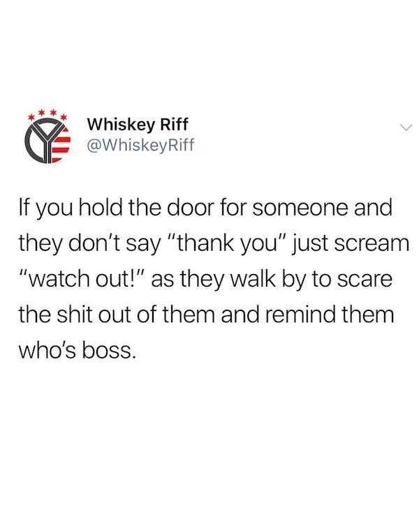 """Text - Whiskey Riff @WhiskeyRiff If you hold the door for someone and they don't say """"thank you"""" just scream """"watch out!"""" as they walk by to scare the shit out of them and remind them who's boss."""