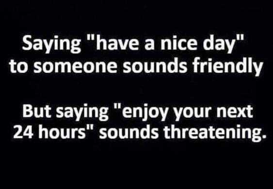 """Font - Saying """"have a nice day"""" to someone sounds friendly But saying """"enjoy your next 24 hours"""" sounds threatening."""