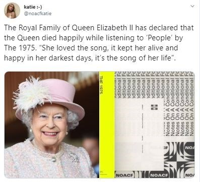 """Text - katie:- @noacfkatie The Royal Family of Queen Elizabeth l has declared that the Queen died happily while listening to People' by The 1975. """"She loved the song, it kept her alive and happy in her darkest days, it's the song of her life"""" AAAAAA EESSEE NOA NOACE NOACE NO/ THE 1975 iditional Fc iditional Fc ditional Fc ditional Fc ditional Fc ditional Fc ditional Fc ditional F ditional Fc ditional Fc Notes On A Conditional F Notes On A Conditional Fc Notes On A Conditional Fc Notes On A Condi"""