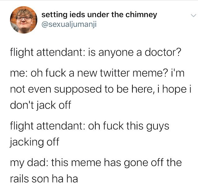 Text - setting ieds under the chimney @sexualjumanji flight attendant: is anyone a doctor? me: oh fuck a new twitter meme? i'm not even supposed to be here, i hope i don't jack off flight attendant: oh fuck this guys jacking off my dad: this meme has gone off the rails son ha ha