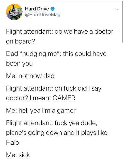 Text - Hard Drive @HardDriveMag Flight attendant: do we have a doctor on board? Dad *nudging me*: this could have been you Me: not now dad Flight attendant: oh fuck did I say doctor? I meant GAMER Me:hell yea lI'm a gamer Flight attendant: fuck yea dude, plane's going down and it plays like Halo Me:sick
