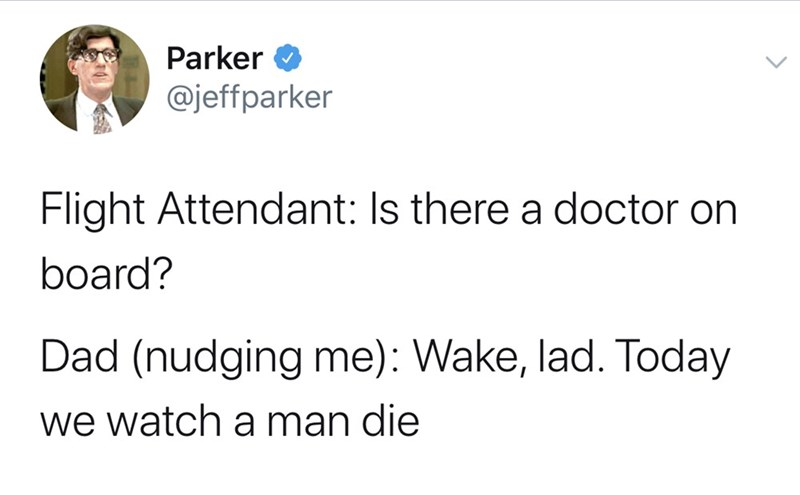 Text - Parker @jeffparker Flight Attendant: Is there a doctor on board? Dad (nudging me): Wake, lad. Today we watch a man die