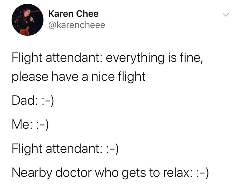 Text - Karen Chee @karencheee Flight attendant: everything is fine, please have a nice flight Dad: - Me:- Flight attendant: :-) Nearby doctor who gets to relax: -)