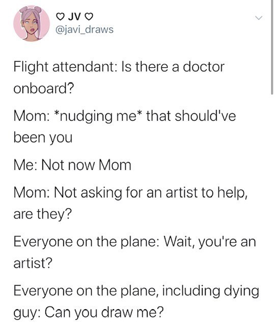 Text - JV O @javi_draws Flight attendant: Is there a doctor onboard? Mom: *nudging me* that should've been you Me: Not now Mom Mom: Not asking for an artist to help, are they? Everyone on the plane: Wait, you're an artist? Everyone on the plane, including dying guy: Can you draw me?