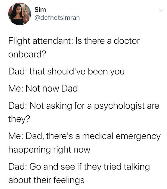 Text - Sim @defnotsimran Flight attendant: Is there a doctor onboard? Dad: that should've been you Me: Not now Dad Dad: Not asking for a psychologist ar they? Me: Dad, there's a medical emergency happening right now Dad: Go and see if they tried talking about their feelings >
