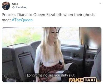 Photo caption - Ollie @allieoshea Princess Diana to Queen Elizabeth when their ghosts meet #TheQueen Long time no see you dirty slut. FAKE TAXI