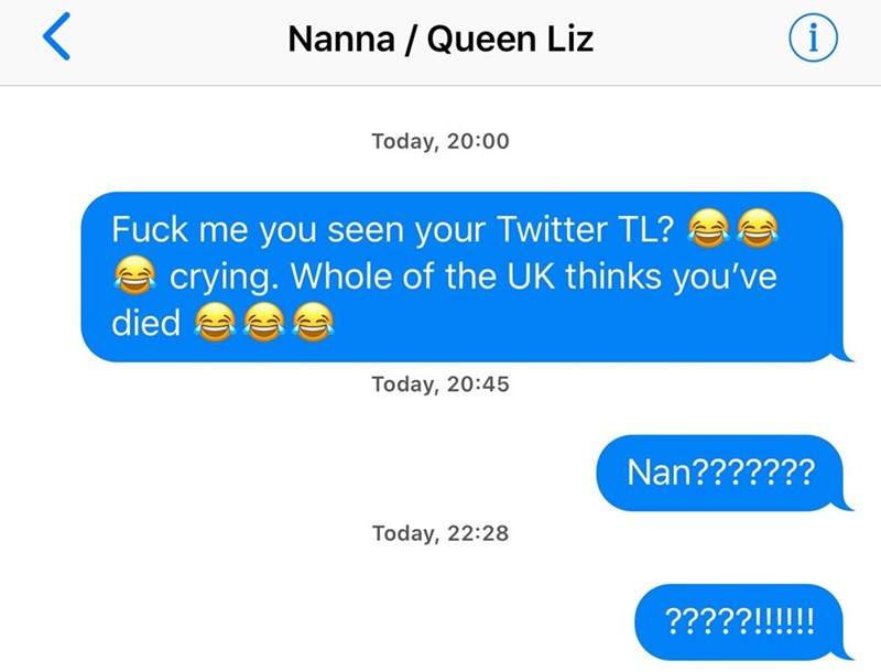 Text - Nanna Queen Liz i Today, 20:00 Fuck me you seen your Twitter TL? crying. Whole of the UK thinks you've died Today, 20:45 Nan??????? Today, 22:28 ?????!!!