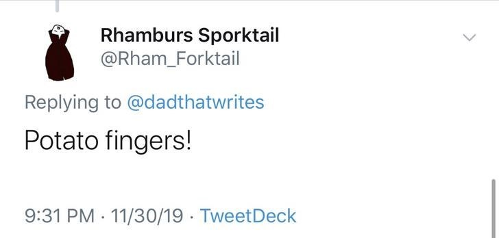 Text - Rhamburs Sporktail @Rham_Forktail Replying to @dadthatwrites Potato fingers! 9:31 PM 11/30/19 TweetDeck