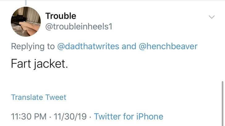 Text - Trouble @troubleinheels1 Replying to @dadthatwrites and @henchbeaver Fart jacket. Translate Tweet 11:30 PM 11/30/19 Twitter for iPhone