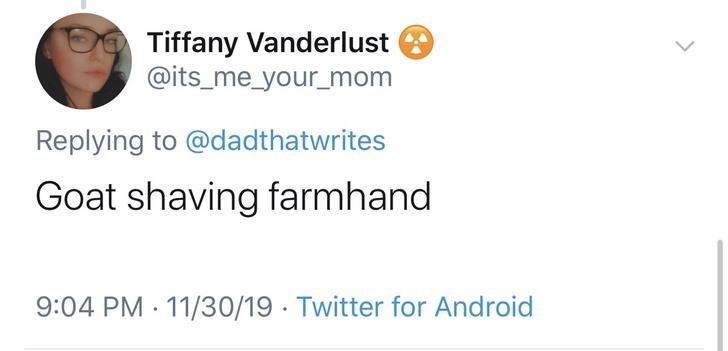 Text - Tiffany Vanderlust @its_me_your_mom Replying to @dadthatwrites Goat shaving farmhand 9:04 PM 11/30/19 Twitter for Android
