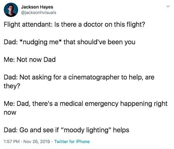 """Text - Jackson Hayes @jacksonhvisuals Flight attendant: Is there a doctor on this flight? Dad: *nudging me* that should've been you Me: Not now Dad Dad: Not asking for a cinematographer to help, are they? Me: Dad, there's a medical emergency happening right now Dad: Go and see if """"moody lighting"""" helps 1:57 PM Nov 26, 2019 Twitter for iPhone"""