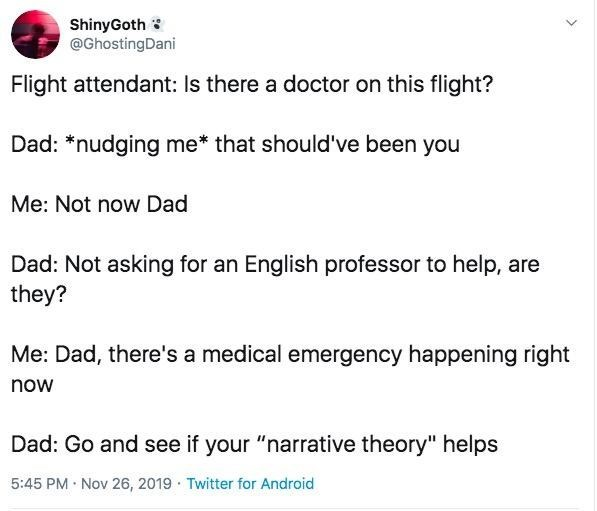 """Text - ShinyGoth @GhostingDani Flight attendant: Is there a doctor on this flight? Dad: *nudging me* that should've been you Me: Not now Dad Dad: Not asking for an English professor to help, are they? Me: Dad, there's a medical emergency happening right now Dad: Go and see if your """"narrative theory"""" helps 5:45 PM Nov 26, 2019 Twitter for Android"""