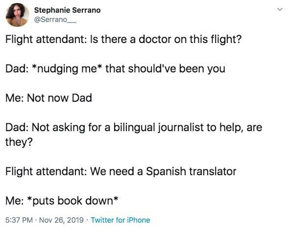 Text - Stephanie Serrano @Serrano Flight attendant: Is there a doctor on this flight? Dad: *nudging me* that should've been you Me: Not now Dad Dad: Not asking for a bilingual journalist to help, are they? Flight attendant: We need a Spanish translator Me: *puts book down* 5:37 PM Nov 26, 2019 Twitter for iPhone