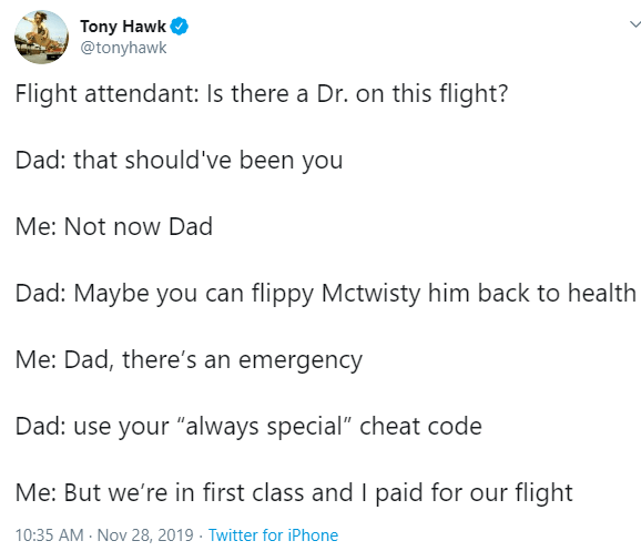 """Text - Tony Hawk @tonyhawk Flight attendant: Is there a Dr. on this flight? Dad: that should've been you Me: Not now Dad Dad: Maybe you can flippy Mctwisty him back to health Me: Dad, there's an emergency Dad: use your """"always special"""" cheat code Me: But we're in first class andI paid for our flight 10:35 AM Nov 28, 2019 Twitter for iPhone"""