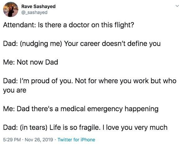 Text - Rave Sashayed sashayed Attendant: Is there a doctor on this flight? Dad: (nudging me) Your career doesn't define you Me: Not now Dad Dad: I'm proud of you. Not for where you work but who you are Me: Dad there's a medical emergency happening Dad: (in tears) Life is so fragile. I love you very much 5:29 PM Nov 26, 2019 Twitter for iPhone
