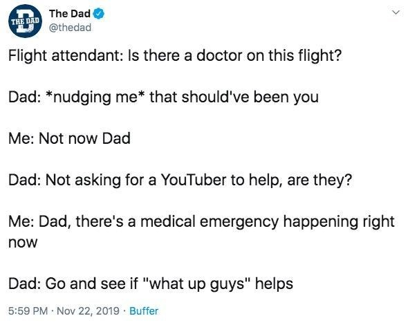 """Text - The Dad THE DAD @thedad Flight attendant: Is there a doctor on this flight? Dad: *nudging me that should've been you Me: Not now Dad Dad: Not asking for a YouTuber to help, are they? Me: Dad, there's a medical emergency happening right now Dad: Go and see if """"what up guys"""" helps 5:59 PM Nov 22, 2019 Buffer"""