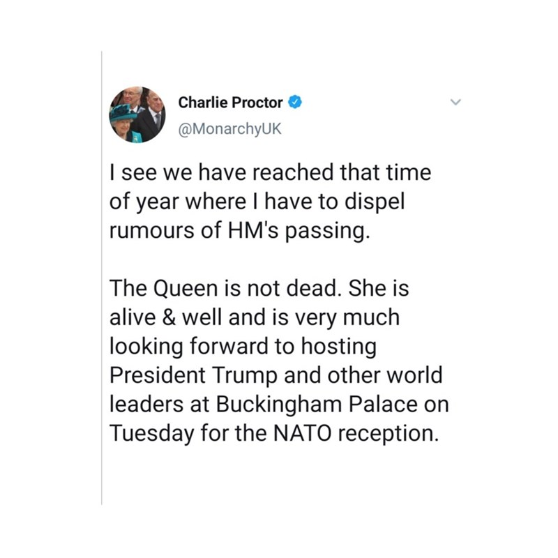 Text - Charlie Proctor @MonarchyUK I see we have reached that time of year where I have to dispel rumours of HM's passing. The Queen is not dead. She is alive & well and is very much looking forward to hosting President Trump and other world leaders at Buckingham Palace on Tuesday for the NATO reception.