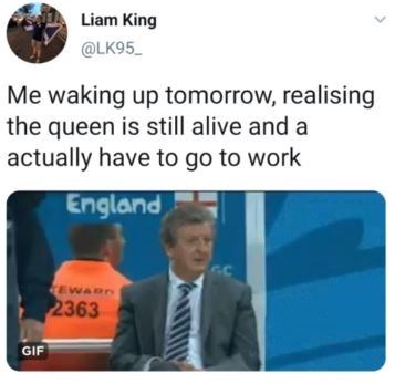 Text - Liam King @LK95 Me waking up tomorrow, realising the queen is still alive and a actually have to go to work England EWARn 2363 GIF