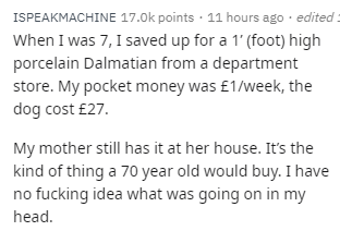 Text - ISPEAKMACHINE 17.0k points 11 hours ago edited When I was 7, I saved up for a 1 (foot) high porcelain Dalmatian from a department store. My pocket money was £1/week, the dog cost £27. My mother still has it at her house. It's the kind of thing a 70 year old would buy. I have no fucking idea what was going on in my head.