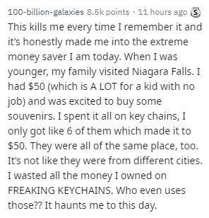 Text - 100-billion-galaxies 8.5k points 11 hours ago This kills me every time I remember it and it's honestly made me into the extreme money saver I am today. When I was younger, my family visited Niagara Falls. I had $50 (which is A LOT for a kid with no job) and was excited to buy some souvenirs. I spent it all on key chains, I only got like 6 of them which made it to $50. They were all of the same place, too. It's not like they were from different cities. I wasted all the money I owned on FRE