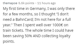 """Text - themapoe 5.5k points 11 hours ago My first time in Germany, I was only there for a few months, so I thought """"I don't need a BahnCard; I'm not here for a full year."""" Then I spent well over 1000€ on train tickets. The whole time I could have been saving 50% AND collecting loyalty points."""