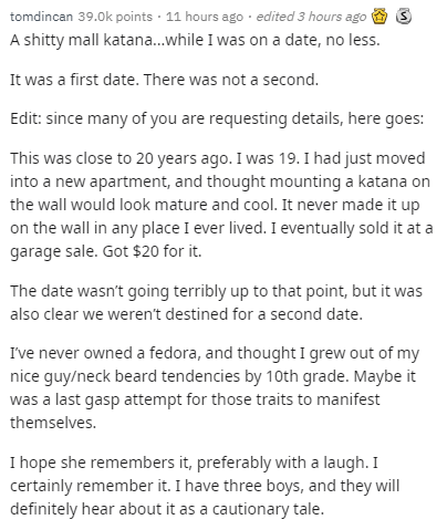 Text - tomdincan 39.0k points 11 hours ago edited 3 hours ago A shitty mall katana...while I was on a date, no less. It was a first date. There was not a second. Edit: since many of you are requesting details, here goes: This was close to 20 years ago. I was 19. I had just moved into a new apartment, and thought mounting a katana on the wall would look mature and cool. It never made it up on the wall in any place I ever lived. I eventually sold it at a garage sale. Got $20 for it. The date wasn'