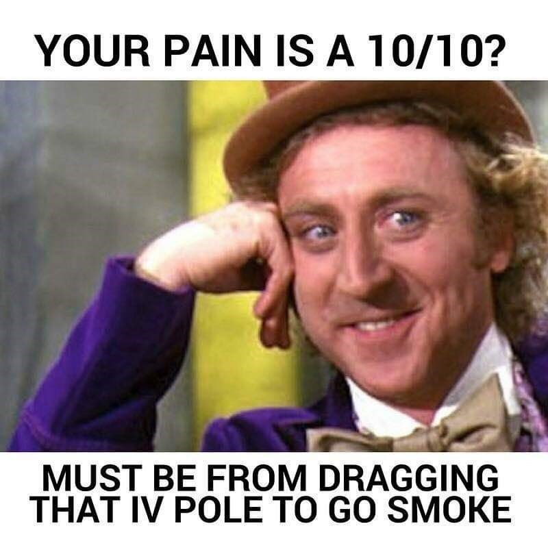 Facial expression - YOUR PAIN IS A 10/10? MUST BE FROM DRAGGING THAT IV POLE TO GO SMOKE