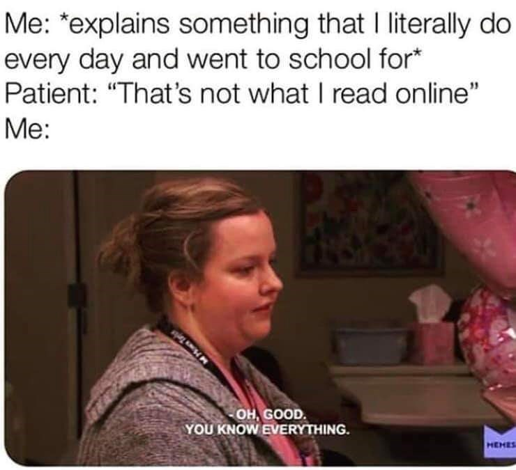 "Organism - Me: ""explains something that I literally do every day and went to school for* Patient: ""That's not what I read online"" Me: OH GOOD. YOU KNOW EVERYTHING HEHES"