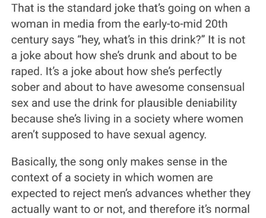 "Text - That is the standard joke that's going on when a woman in media from the early-to-mid 20th century says ""hey, what's in this drink?"" It is not a joke about how she's drunk and about to be raped. It's a joke about how she's perfectly sober and about to have awesome consensual sex and use the drink for plausible deniability because she's living in a society where women aren't supposed to have sexual agency. Basically, the song only makes sense in the context of a society in which women are"