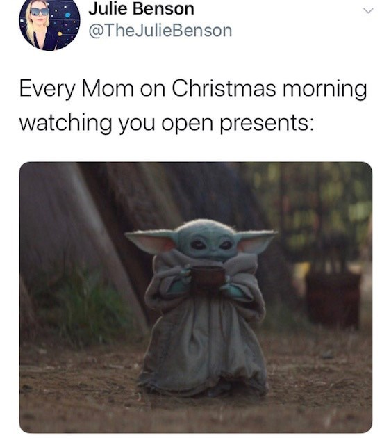 Yoda - Julie Benson @TheJulieBenson Every Mom on Christmas morning watching you open presents: