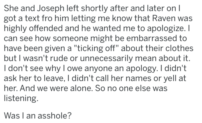"""Text - She and Joseph left shortly after and later on I got a text fro him letting me know that Raven was highly offended and he wanted me to apologize. I can see how someone might be embarrassed to have been given a """"ticking off"""" about their clothes but I wasn't rude or unnecessarily mean about it. I don't see why I owe anyone an apology. I didn't ask her to leave, I didn't call her names or yell at her. And we were alone. So no one else was listening. Was I an asshole?"""