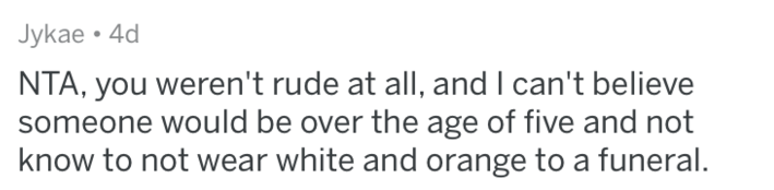 Text - Jykae 4d NTA, you weren't rude at all, and I can't believe someone would be over the age of five and not know to not wear white and orange to a funeral.
