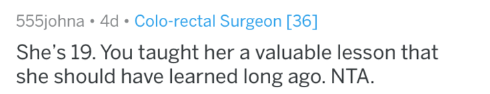 Text - 555johna 4d Colo-rectal Surgeon [36] She's 19. You taught her a valuable lesson that she should have learned long ago. NTA.