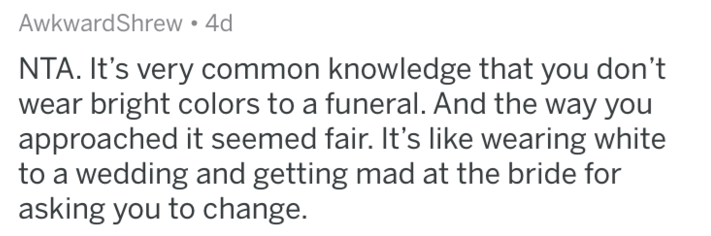 Text - AwkwardShrew 4d NTA. It's very common knowledge that you don't wear bright colors to a funeral. And the way you approached it seemed fair. It's like wearing white to a wedding and getting mad at the bride for asking you to change.