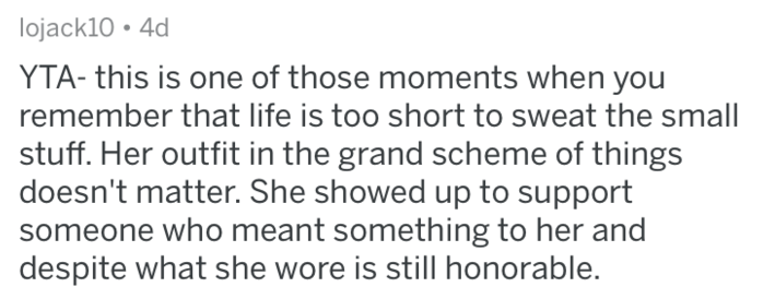 Text - lojack10 4d YTA- this is one of those moments when you remember that life is too short to sweat the small stuff. Her outfit in the grand scheme of things doesn't matter. She showed up to support someone who meant something to her and despite what she wore is still honorable.