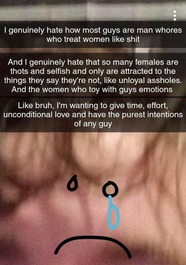 Face - I genuinely hate how most guys are man whores who treat women like shit And I genuinely hate that so many females are thots and selfish and only are attracted to the things they say they're not, like unloyal assholes. And the women who toy with guys emotions Like bruh, I'm wanting to give time, effort, unconditional love and have the purest intentions of any guy