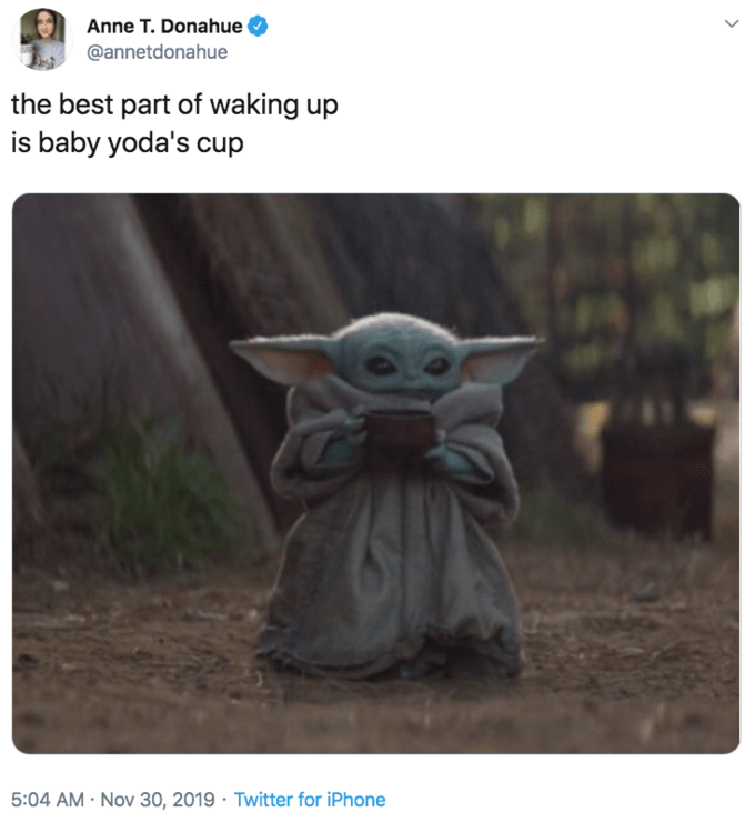 Yoda - Anne T. Donahue @annetdonahue the best part of waking up is baby yoda's cup 5:04 AM- Nov 30, 2019 Twitter for iPhone