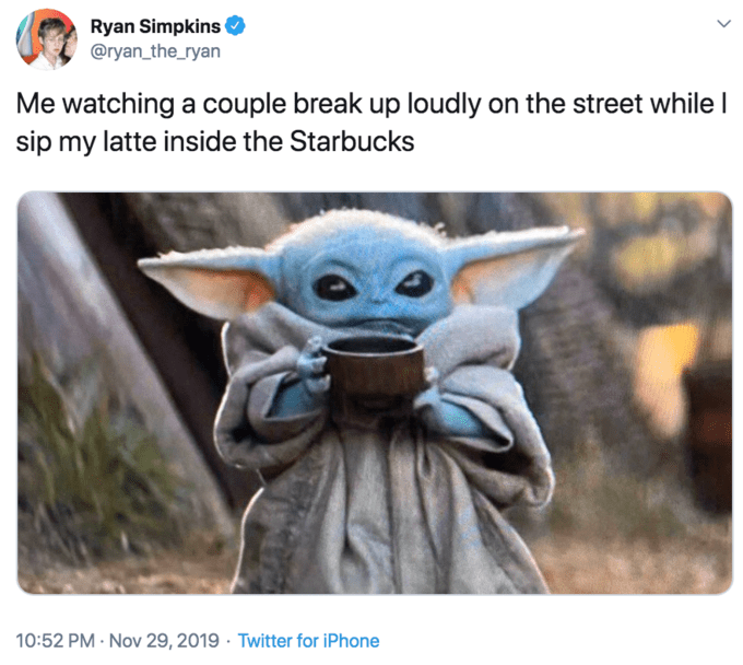 Yoda - Ryan Simpkins @ryan_the_ryan Me watching a couple break up loudly on the street while I sip my latte inside the Starbucks 10:52 PM Nov 29, 2019 Twitter for iPhone