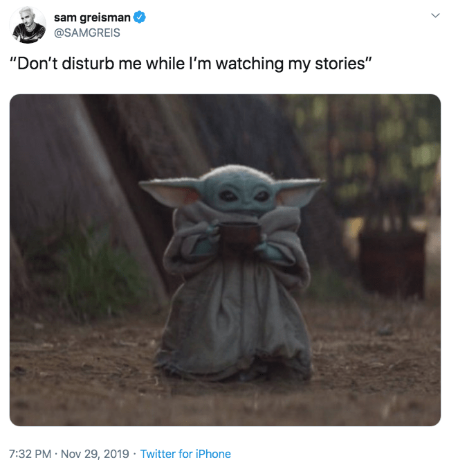 "Yoda - sam greisman @SAMGREIS ""Don't disturb me while I'm watching my stories"" 7:32 PM Nov 29, 2019 Twitter for iPhone"