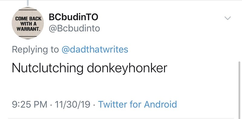 Text - BCbudinTO COME BACK WITH A WARRANT @Bcbudinto Replying to @dadthatwrites Nutclutching donkeyhonker 11/30/19. Twitter for Android 9:25 PM