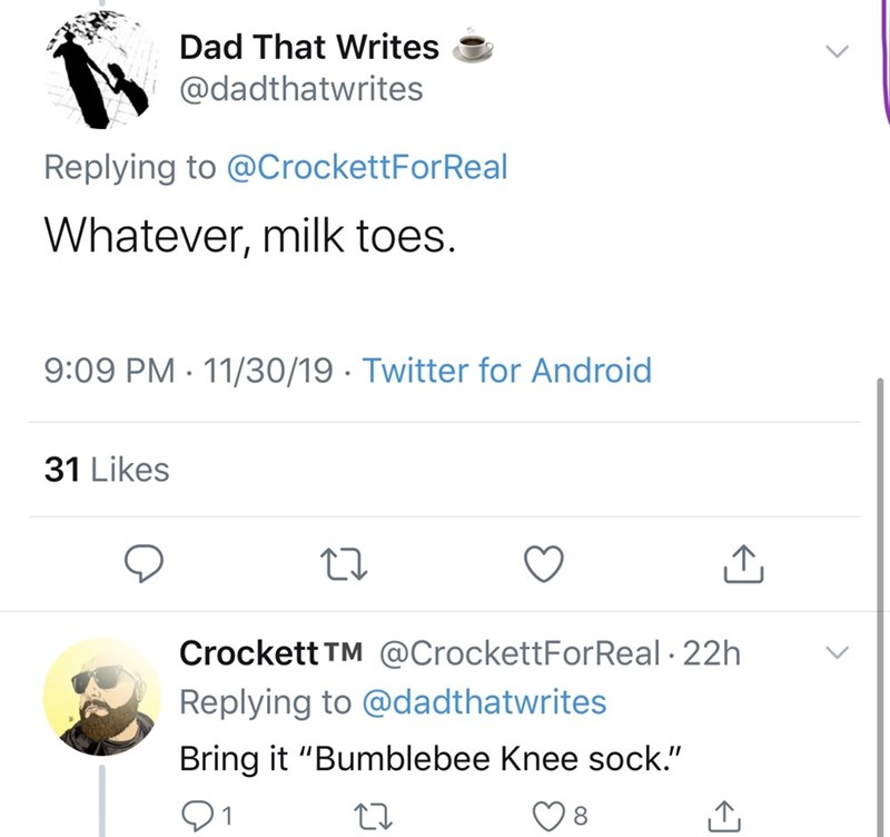 """Text - Dad That Writes @dadthatwrites Replying to @CrockettForReal Whatever, milk toes. 9:09 PM 11/30/19 Twitter for Android 31 Likes Crockett TM @CrockettForReal 22h Replying to @dadthatwrites Bring it """"Bumblebee Knee sock."""""""