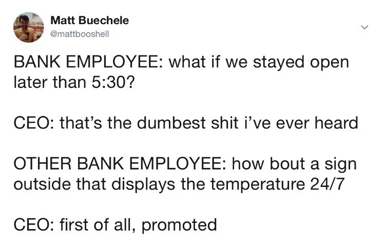Text - Matt Buechele @mattbooshell BANK EMPLOYEE: what if we stayed open later than 5:30? CEO: that's the dumbest shit i've ever heard OTHER BANK EMPLOYEE: how bout a sign outside that displays the temperature 24/7 CEO: first of all, promoted