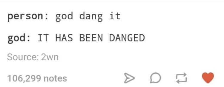 Text - person: god dang it god: IT HAS BEEN DANGED Source: 2wn 106,299 notes