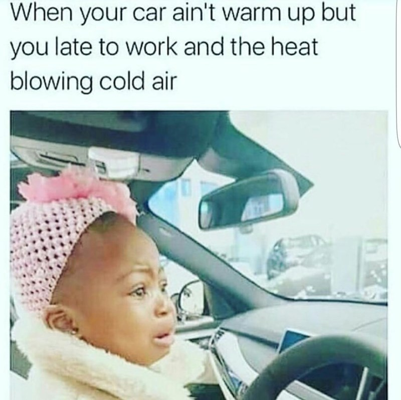 Child - When your car ain't warm up but you late to work and the heat blowing cold air