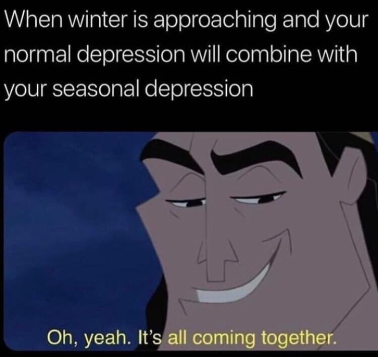 Cartoon - When winter is approaching and your normal depression will combine with your seasonal depression Oh, yeah. It's all coming together.