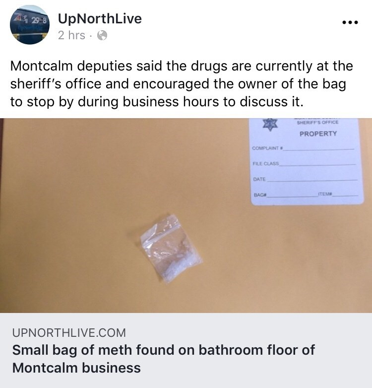 Text - Z 29-8 UpNorthLive 2 hrs Montcalm deputies said the drugs are currently at the sheriff's office and encouraged the owner of the bag to stop by during business hours to discuss it. SHERIFFS OFFICE PROPERTY COMPLAINT FILE CLASS DATE ITEM BAG UPNORTHLIVE.COM Small bag of meth found on bathroom floor of Montcalm business